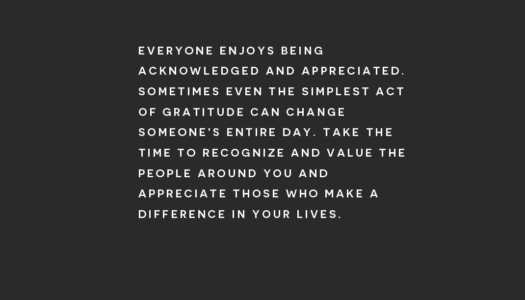 Everyone enjoys being acknowledged and appreciated. Sometimes even the simplest act of gratitude can change someone's entire day.