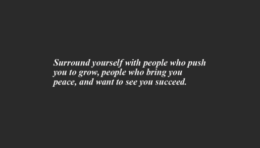 Surround yourself with people who push you to grow, people who bring you peace and want to see you succeed.