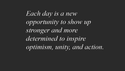 Each day is a new opportunity to show up stronger and more determined to inspire optimism, unity, and action.