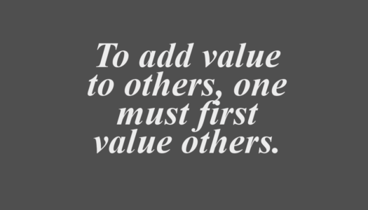 To add value to others, one must first value others.