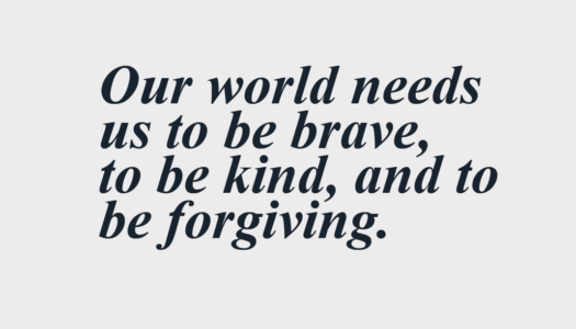 Our world needs  us to be brave,  to be kind, and to be forgiving.