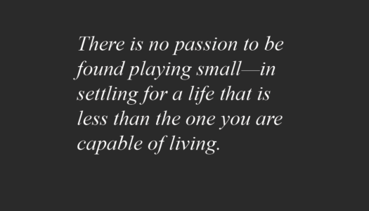 There is no passion to be found playing small—in settling for a life that is less than the one you are capable of living.