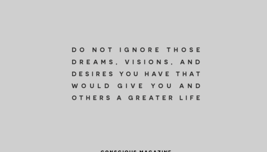 Do not ignore those dreams, visions, and desires you have that would give you and others a greater life.