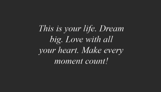 This is your life. Dream big. Love with all your heart. Make every moment count!