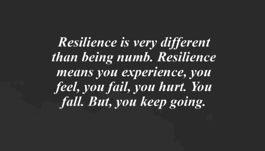 Resilience means you experience, you feel, you fail, you hurt. You fall. But, you keep going.