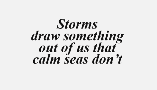 Storms draw something out of us that calm seas don't.