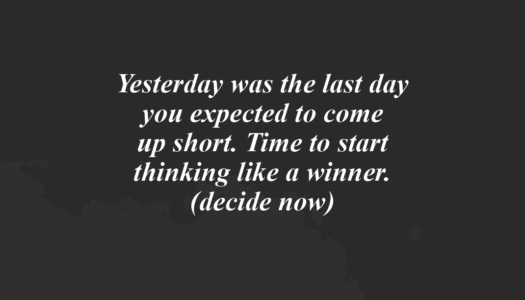 Yesterday was the last day you expected to come  up short. Time to start thinking like a winner.